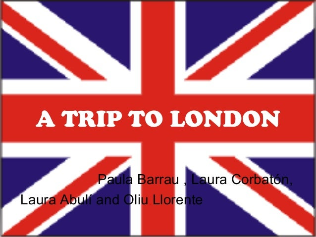 A TRIP TO LONDON            Paula Barrau , Laura Corbatón,Laura Abulí and Oliu Llorente