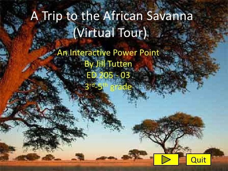 A Trip to the African Savanna         (Virtual Tour))     An Interactive Power Point            By Jill Tutten            ...