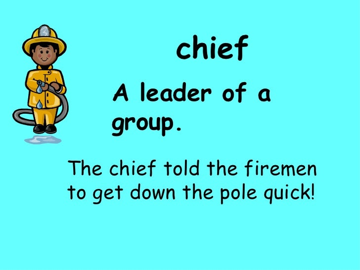 chief A leader of a group. The chief told the firemen to get down the pole quick!