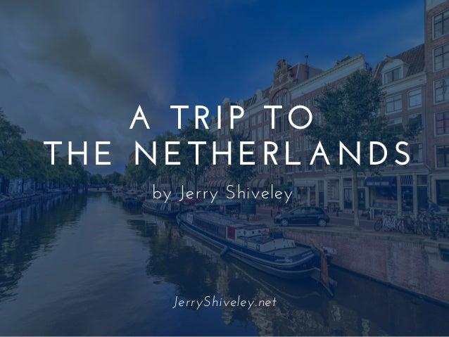 A TRIP TO THE NETHERLANDS by Jerry Shiveley JerryShiveley.net