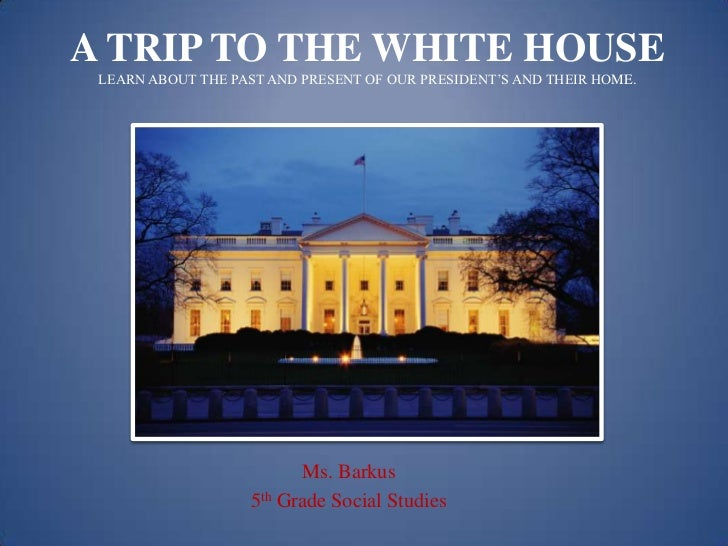 A TRIP TO THE WHITE HOUSE LEARN ABOUT THE PAST AND PRESENT OF OUR PRESIDENT'S AND THEIR HOME.                          Ms....