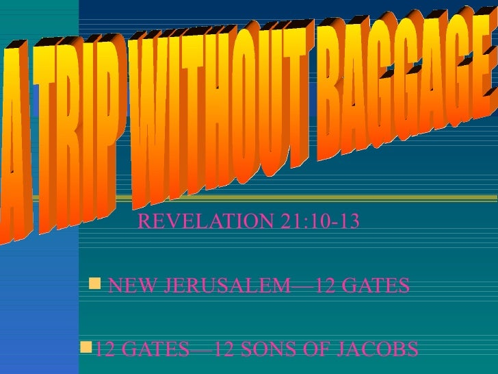 <ul><li>REVELATION 21:10-13 </li></ul><ul><li>NEW JERUSALEM—12 GATES </li></ul><ul><li>12 GATES—12 SONS OF JACOBS </li></u...