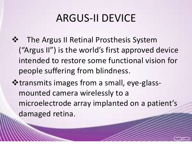 the three major parts of the argus ii retinal prosthesis system The argus ii retinal prosthesis system is the first implanted device to treat adults with severe retinitis pigmentosa   scale   the argus ii retinal prosthesis system has three parts: the receiver implanted around the eye, a pair of glasses and a processing unit carried by the patient.