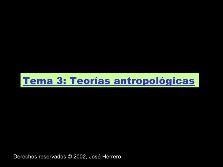 Tema 3: Teorías antropológicas . Derechos reservados © 2002, José Herrero