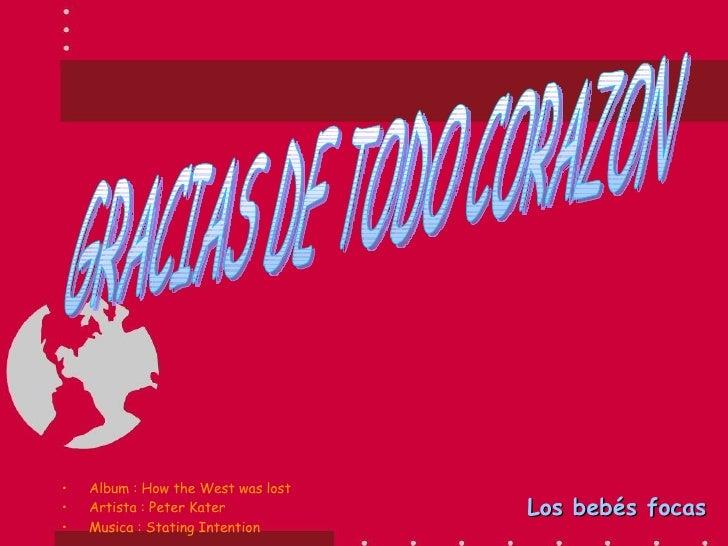 GRACIAS DE TODO CORAZON Los bebés focas <ul><li>Album : How the West was lost </li></ul><ul><li>Artista : Peter Kater </li...