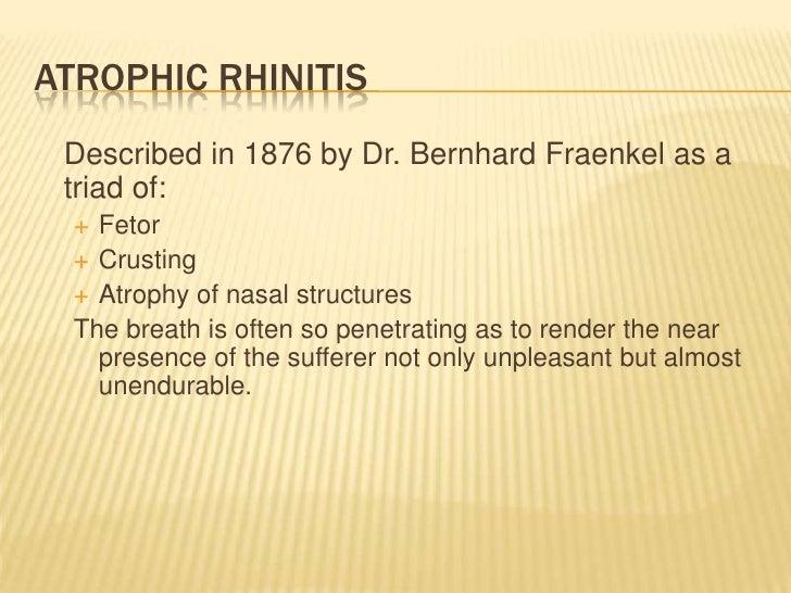 Atrophic Rhinitis<br />Described in 1876 by Dr. Bernhard Fraenkel as a triad of:<br />Fetor<br />Crusting<br />Atrophy of...
