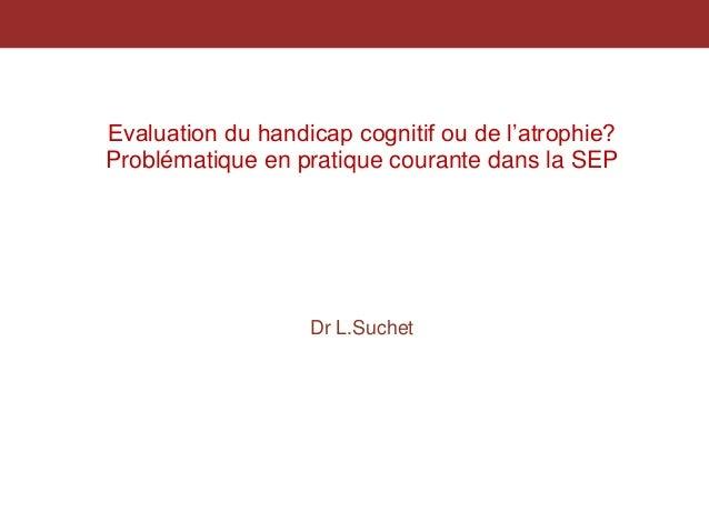 Evaluation du handicap cognitif ou de l'atrophie? Problématique en pratique courante dans la SEP Dr L.Suchet