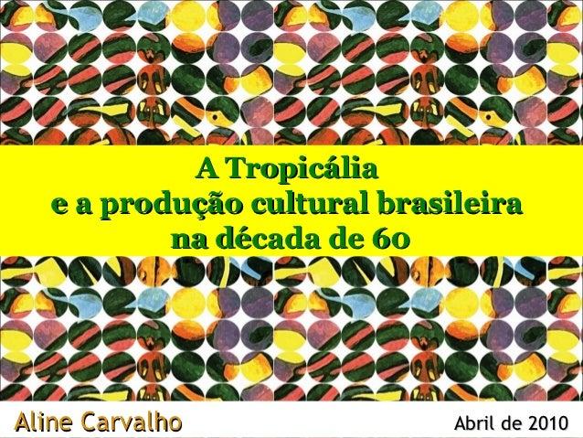A Tropicália   e a produção cultural brasileira           na década de 60Aline Carvalho                Abril de 2010