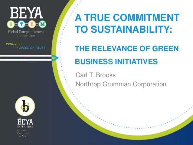 A TRUE COMMITMENT TO SUSTAINABILITY: THE RELEVANCE OF GREEN BUSINESS INITIATIVES Carl T. Brooks Northrop Grumman Corporati...