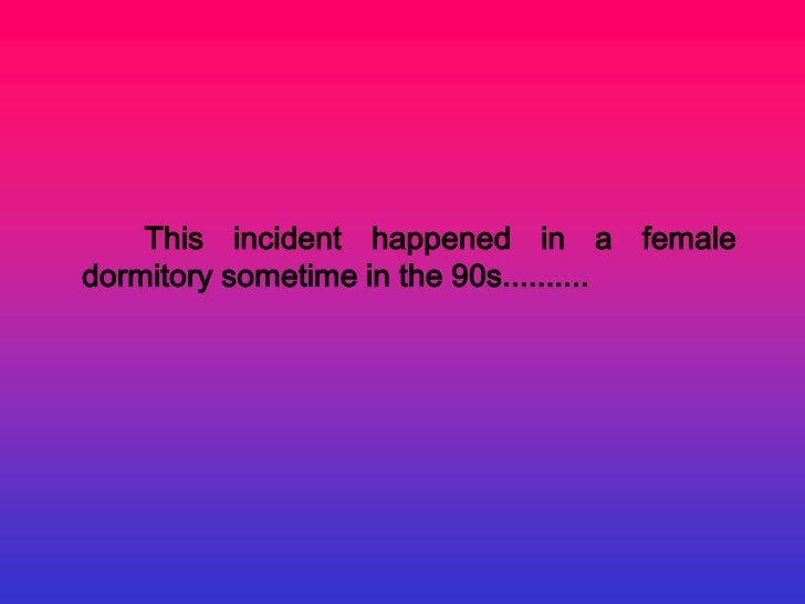 This incident happened in a femaledormitory sometime in the 90s..........