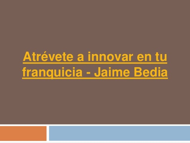 Atrévete a innovar en tufranquicia - Jaime Bedia