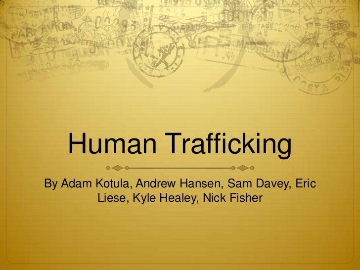 Human TraffickingBy Adam Kotula, Andrew Hansen, Sam Davey, Eric        Liese, Kyle Healey, Nick Fisher