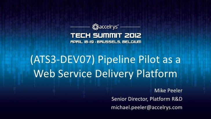 (ATS3-DEV07) Pipeline Pilot as a Web Service Delivery Platform                                    Mike Peeler             ...