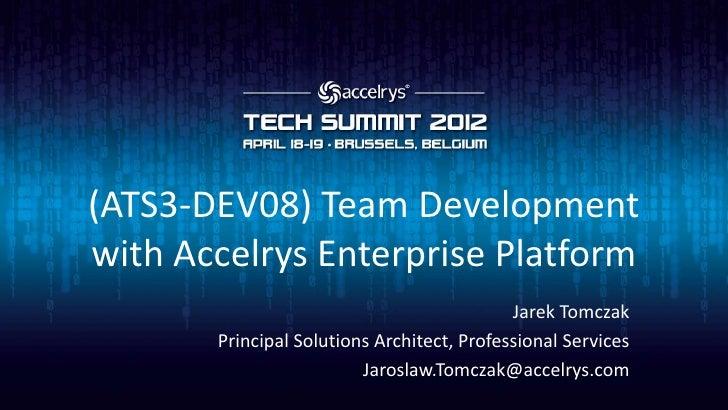 (ATS3-DEV08) Team Developmentwith Accelrys Enterprise Platform                                            Jarek Tomczak   ...