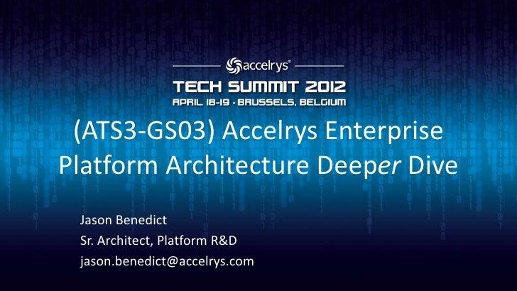 (ATS3-GS03) Accelrys EnterprisePlatform Architecture Deeper Dive Jason Benedict Sr. Architect, Platform R&D jason.benedict...