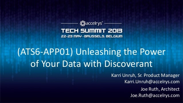 (ATS6-APP01) Unleashing the Powerof Your Data with DiscoverantKarri Unruh, Sr. Product ManagerKarri.Unruh@accelrys.comJoe ...