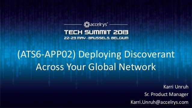 (ATS6-APP02) Deploying DiscoverantAcross Your Global NetworkKarri UnruhSr. Product ManagerKarri.Unruh@accelrys.com