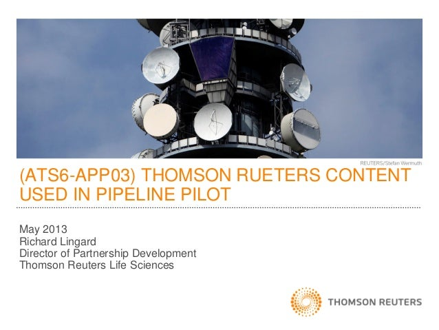 (ATS6-APP03) THOMSON RUETERS CONTENTUSED IN PIPELINE PILOTMay 2013Richard LingardDirector of Partnership DevelopmentThomso...