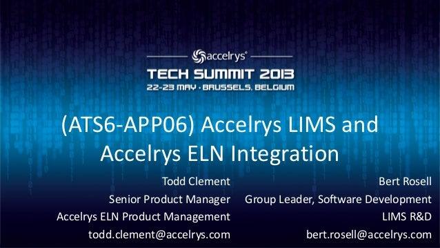 (ATS6-APP06) Accelrys LIMS andAccelrys ELN IntegrationBert RosellGroup Leader, Software DevelopmentLIMS R&Dbert.rosell@acc...