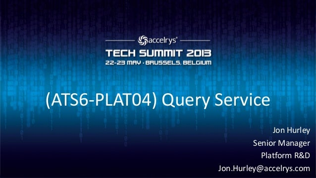 (ATS6-PLAT04) Query ServiceJon HurleySenior ManagerPlatform R&DJon.Hurley@accelrys.com