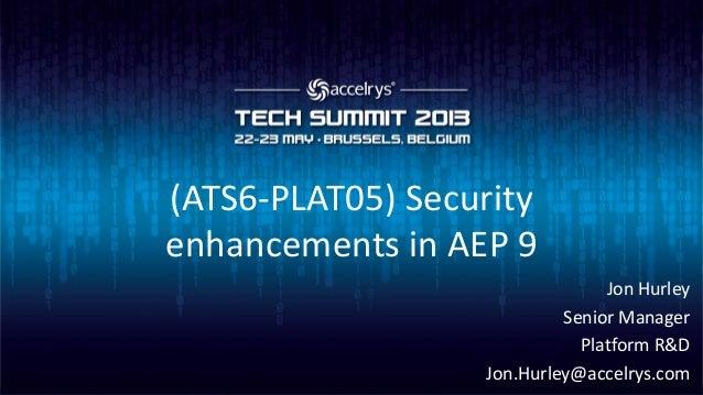 (ATS6-PLAT05) Securityenhancements in AEP 9Jon HurleySenior ManagerPlatform R&DJon.Hurley@accelrys.com