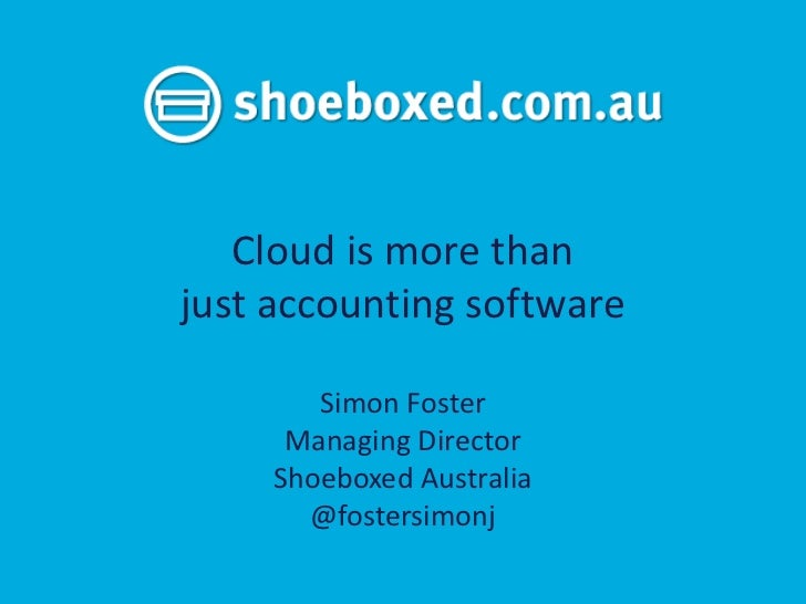 Cloud is more thanjust accounting software        Simon Foster      Managing Director     Shoeboxed Australia       @foste...