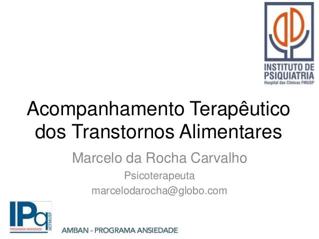 Acompanhamento Terapêutico dos Transtornos Alimentares Marcelo da Rocha Carvalho Psicoterapeuta marcelodarocha@globo.com