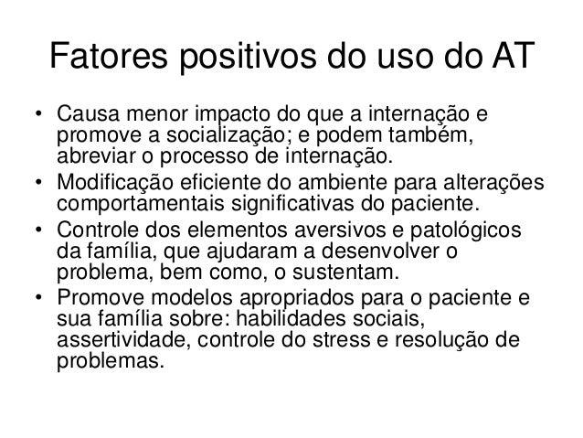 Fatores positivos do uso do AT • Causa menor impacto do que a internação e promove a socialização; e podem também, abrevia...