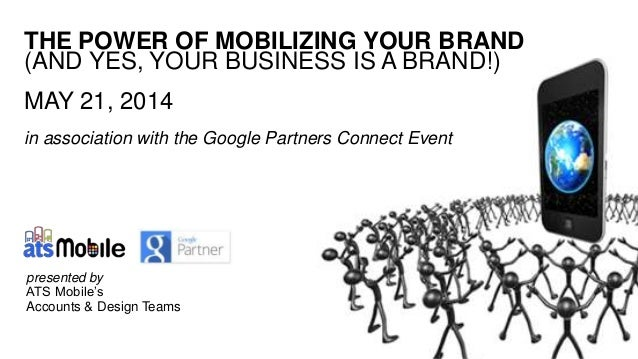 THE POWER OF MOBILIZING YOUR BRAND (AND YES, YOUR BUSINESS IS A BRAND!) MAY 21, 2014 in association with the Google Partne...