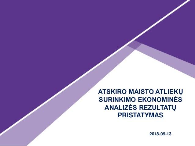 ATSKIRO MAISTO ATLIEKŲ SURINKIMO EKONOMINĖS ANALIZĖS REZULTATŲ PRISTATYMAS 2018-09-13