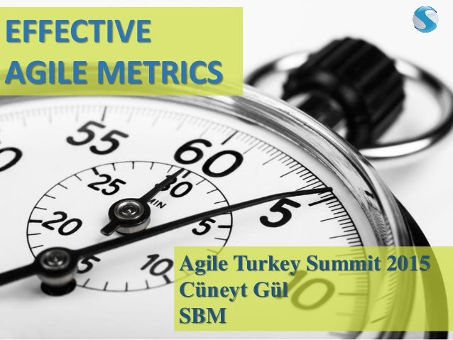 EFFECTIVE AGILE METRICS Agile Turkey Summit 2015 Cüneyt Gül SBM