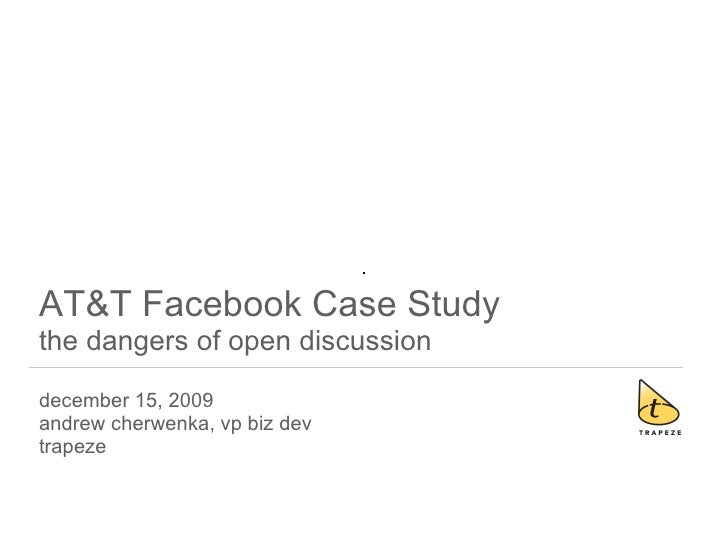 AT&T Facebook Case Study the dangers of open discussion december 15, 2009 andrew cherwenka, vp biz dev trapeze