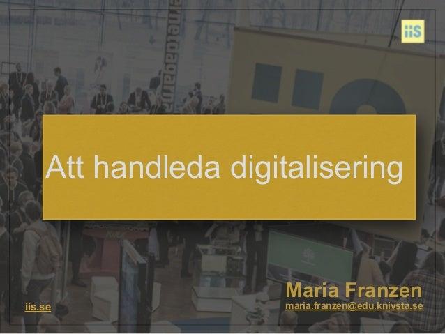 Maria Franzen iis.se maria.franzen@edu.knivsta.se Att handleda digitalisering