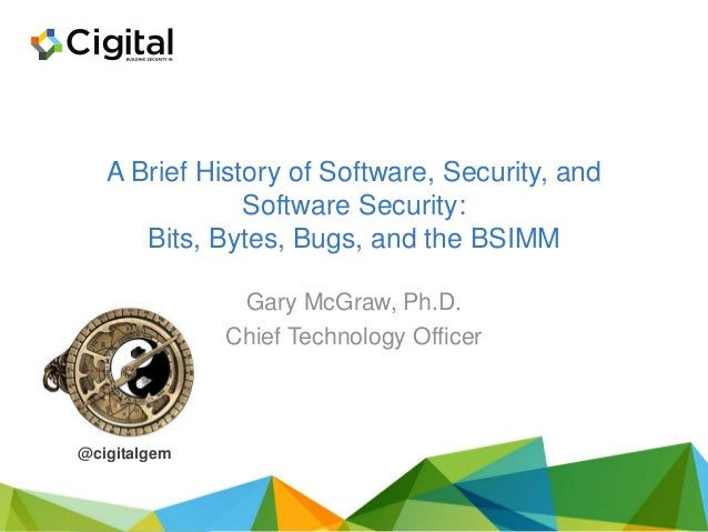 A Brief History of Software, Security, and Software Security: Bits, Bytes, Bugs, and the BSIMM Gary McGraw, Ph.D. Chief Te...