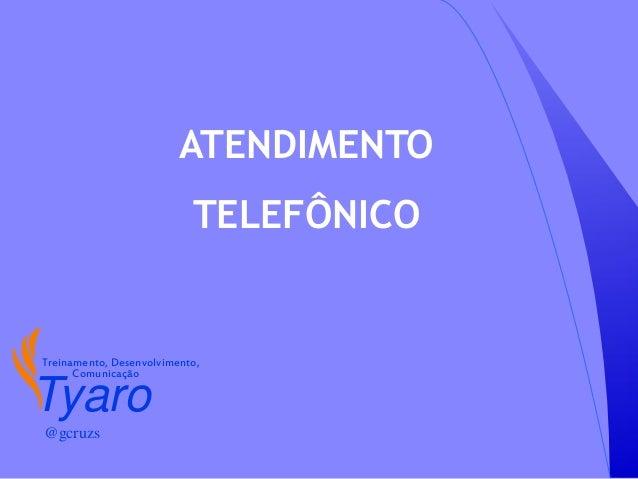 ATENDIMENTOTELEFÔNICOTyaroTreinamento, Desenvolvimento,Comunicação@gcruzs