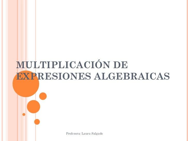 MULTIPLICACIÓN DE EXPRESIONES ALGEBRAICAS Profesora: Laura Salgado