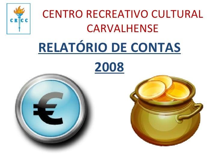 CENTRO RECREATIVO CULTURAL CARVALHENSE <ul><li>RELATÓRIO DE CONTAS </li></ul><ul><li>2008 </li></ul>