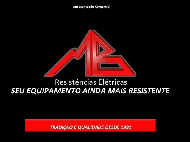 Apresentação Comercial  Resistências Elétricas SEU EQUIPAMENTO AINDA MAIS RESISTENTE  TRADIÇÃO E QUALIDADE DESDE 1991