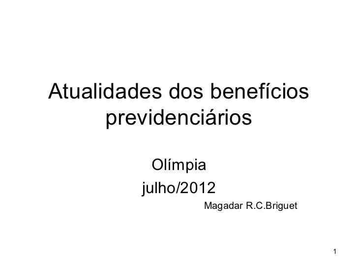 Atualidades dos benefícios      previdenciários           Olímpia         julho/2012                 Magadar R.C.Briguet  ...