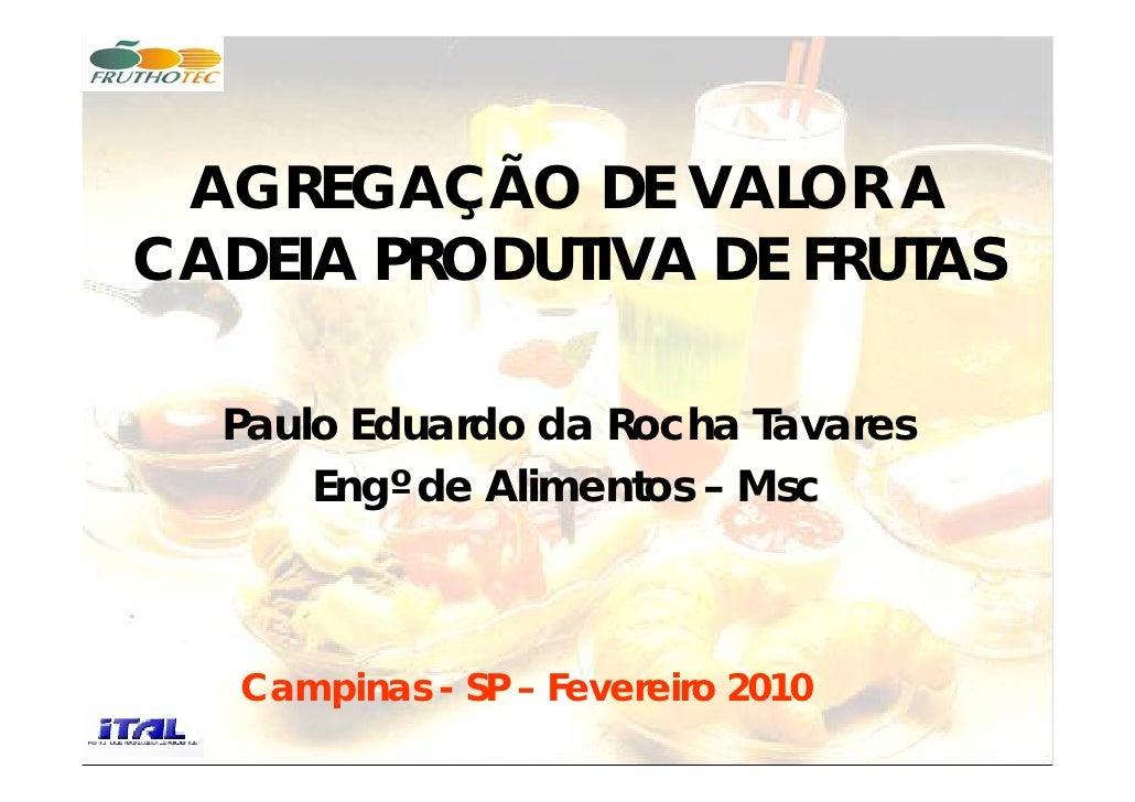 AGREGAÇÃO DE VALOR A CADEIA PRODUTIVA DE FRUTAS    Paulo Eduardo da Rocha Tavares       Engº de Alimentos – Msc       Camp...