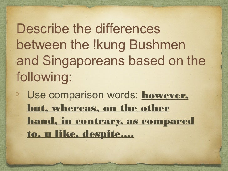Describe the differencesbetween the !kung Bushmenand Singaporeans based on thefollowing: Use comparison words: however, bu...
