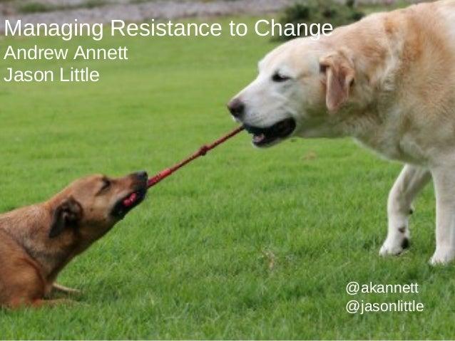 Managing Resistance to ChangeAndrew AnnettJason Little                                @akannett                           ...