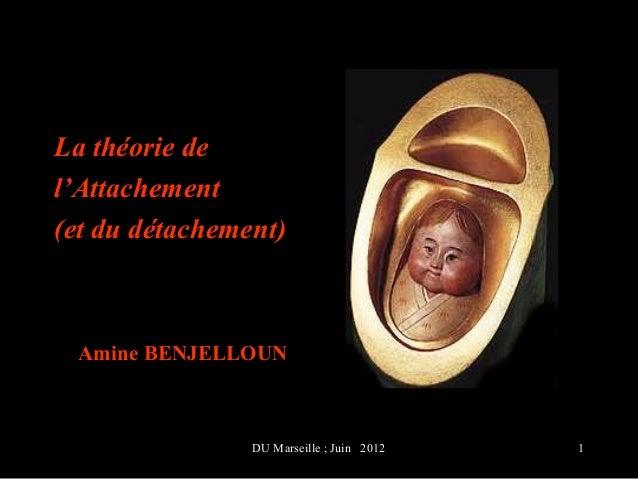 La théorie del'Attachement(et du détachement) Amine BENJELLOUN                DU Marseille ; Juin 2012   1