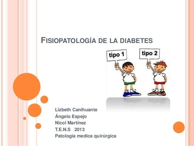 FISIOPATOLOGÍA DE LA DIABETES Lizbeth Canihuante Ángelo Espejo Nicol Martínez T.E.N.S 2013 Patología medica quirúrgica