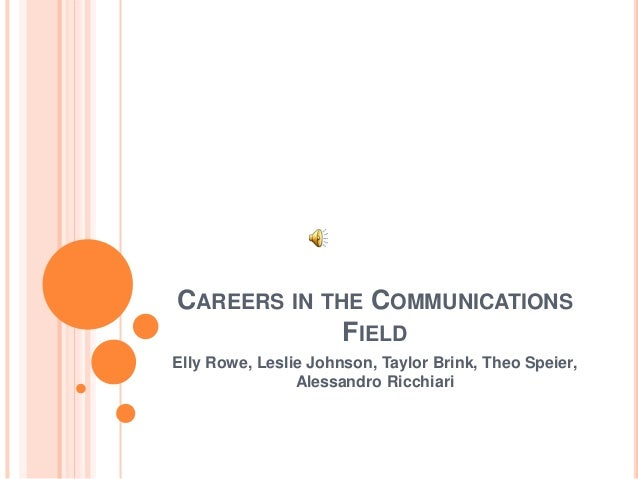 CAREERS IN THE COMMUNICATIONS FIELD Elly Rowe, Leslie Johnson, Taylor Brink, Theo Speier, Alessandro Ricchiari