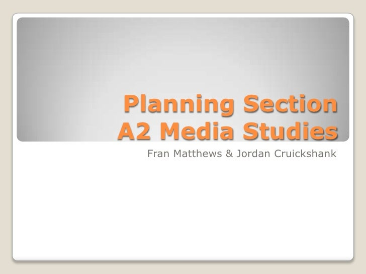 Planning SectionA2 Media Studies<br />Fran Matthews & Jordan Cruickshank<br />