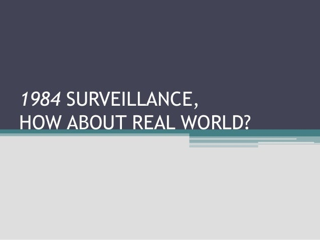 1984 SURVEILLANCE, HOW ABOUT REAL WORLD?