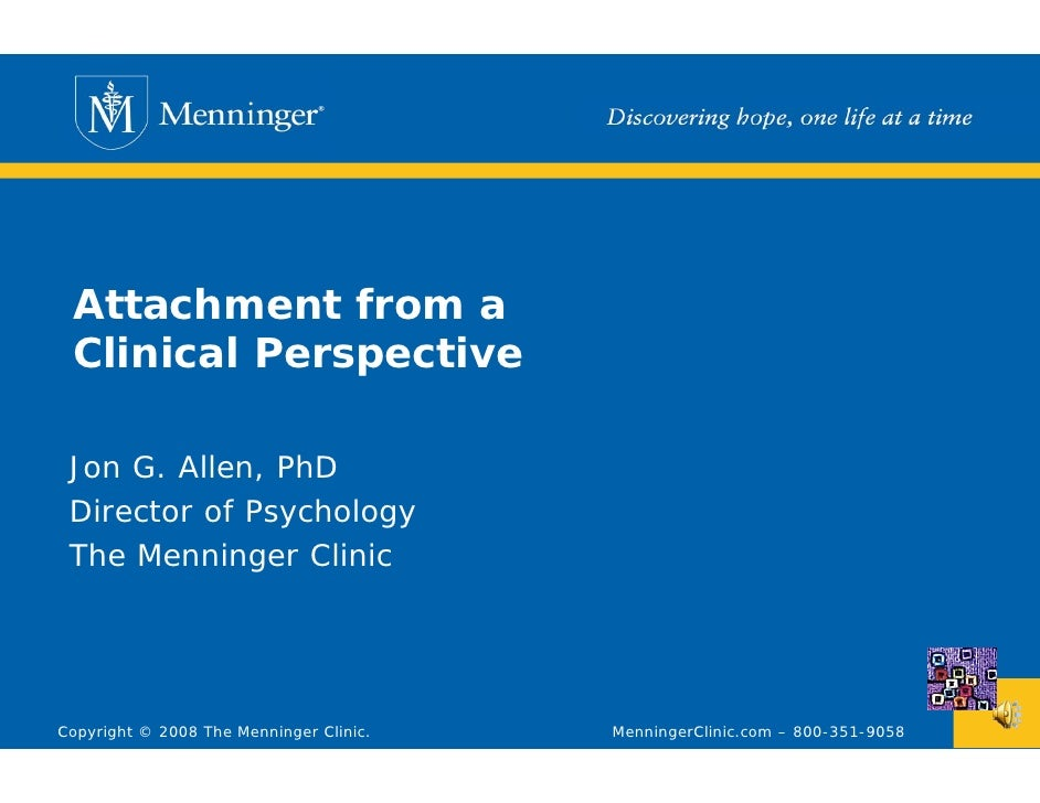 Attachment from a  Clinical Perspective   Jon G. Allen, PhD  Director of Psychology  The Menninger Clinic     Copyright © ...