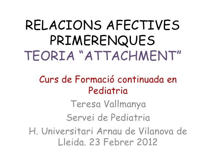 """RELACIONS AFECTIVES   PRIMERENQUESTEORIA """"ATTACHMENT""""  Curs de Formació continuada en               Pediatria          Ter..."""