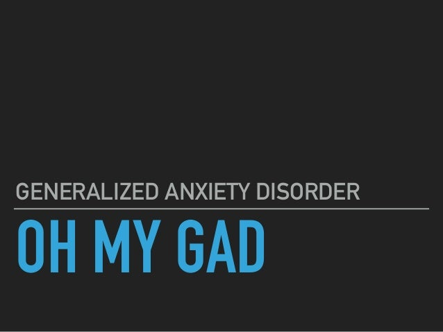OH MY GAD GENERALIZED ANXIETY DISORDER